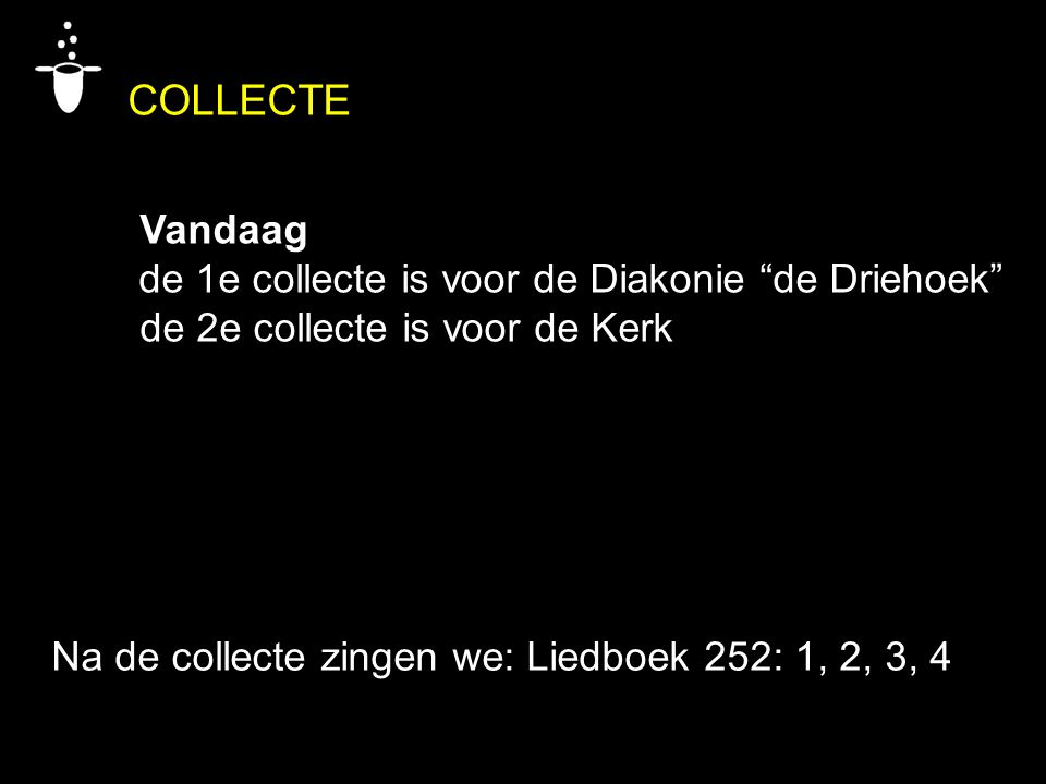 """COLLECTE Vandaag de 1e collecte is voor de Diakonie """"de Driehoek"""" de 2e collecte is voor de Kerk Na de collecte zingen we: Liedboek 252: 1, 2, 3, 4"""