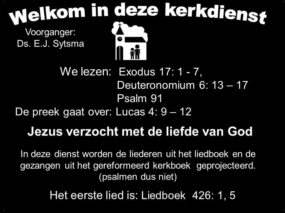 We lezen: Exodus 17: 1 - 7, Deuteronomium 6: 13 – 17 Psalm 91 De preek gaat over: Lucas 4: 9 – 12 Het eerste lied is: Liedboek 426: 1, 5 In deze diens