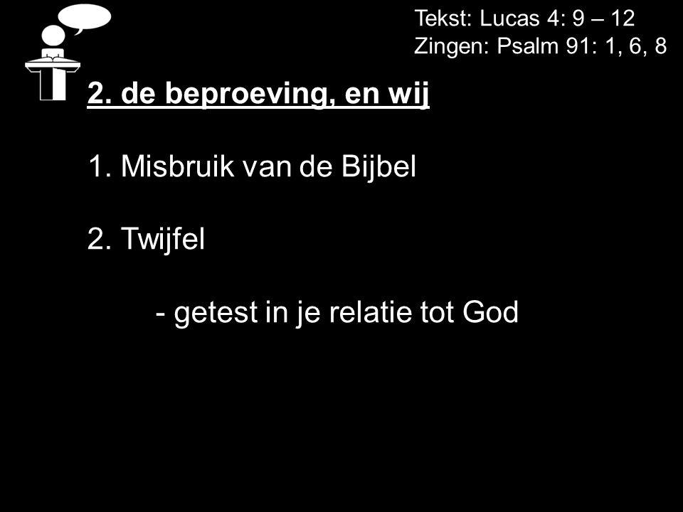 Tekst: Lucas 4: 9 – 12 Zingen: Psalm 91: 1, 6, 8 2. de beproeving, en wij 1. Misbruik van de Bijbel 2. Twijfel - getest in je relatie tot God