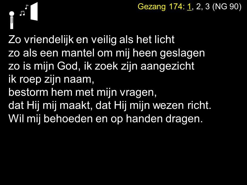 Gezang 174: 1, 2, 3 (NG 90) Want waar ben ik, als Gij niet wijd en zijd waakt over mij en over al mijn gangen Wie zou ik worden, waart Gij niet bereid om, als ik val, mij telkens op te vangen.