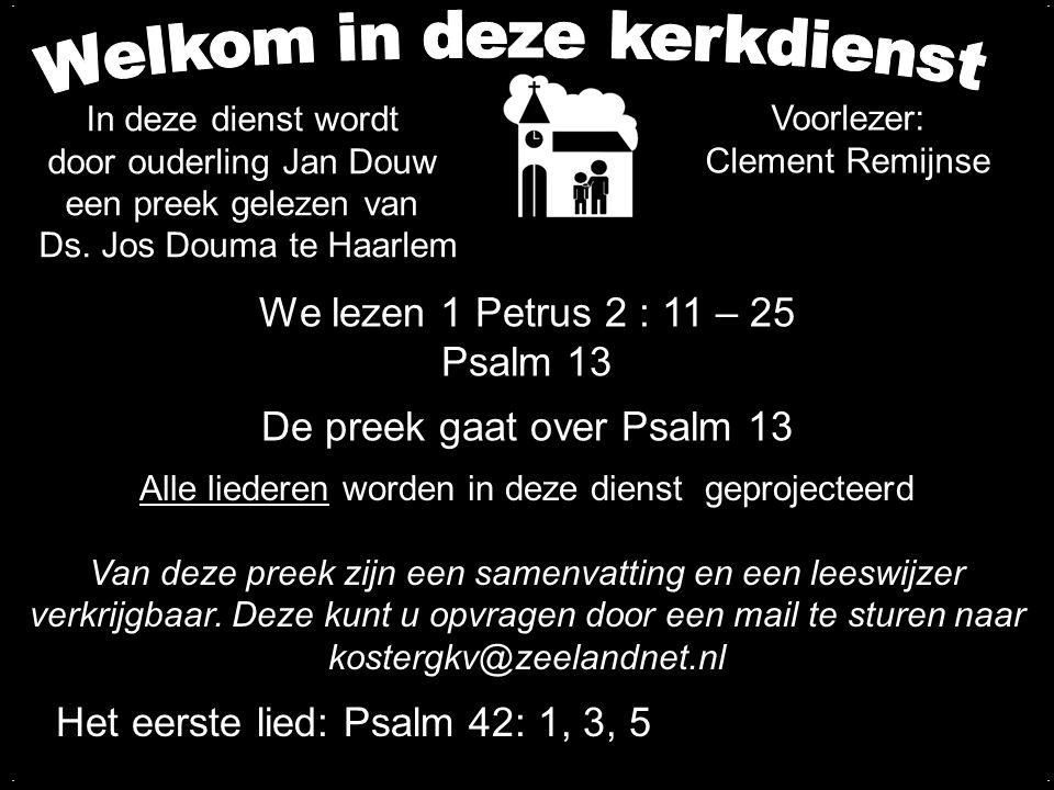 We lezen 1 Petrus 2 : 11 – 25 Psalm 13 De preek gaat over Psalm 13.... Alle liederen worden in deze dienst geprojecteerd Van deze preek zijn een samen