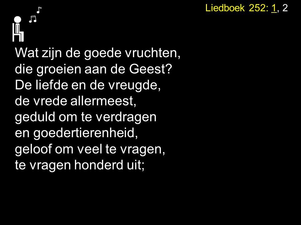 Liedboek 252: 1, 2 Wat zijn de goede vruchten, die groeien aan de Geest? De liefde en de vreugde, de vrede allermeest, geduld om te verdragen en goede