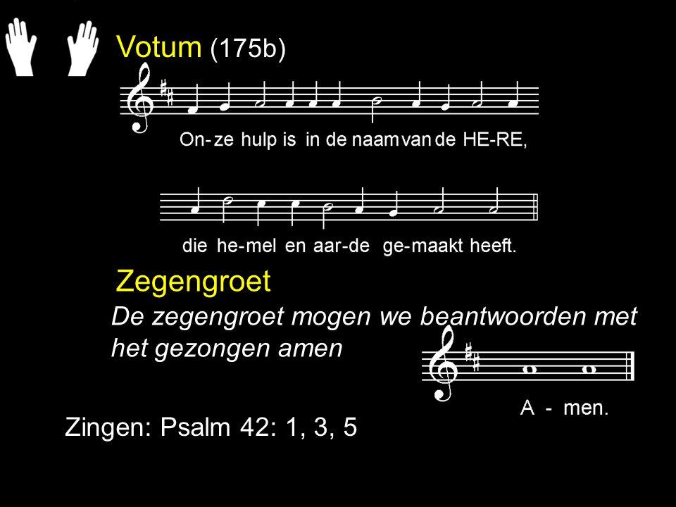 Votum (175b) Zegengroet Zingen: Psalm 42: 1, 3, 5 De zegengroet mogen we beantwoorden met het gezongen amen