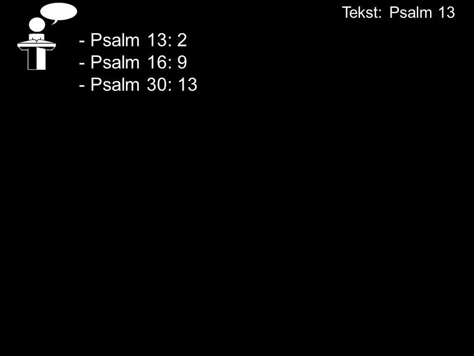 - Psalm 13: 2 - Psalm 16: 9 - Psalm 30: 13 Tekst:Psalm 13