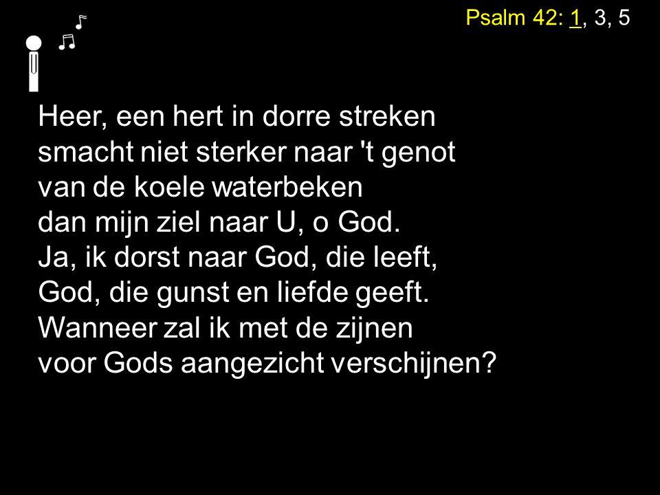 Psalm 42: 1, 3, 5 Heer, een hert in dorre streken smacht niet sterker naar 't genot van de koele waterbeken dan mijn ziel naar U, o God. Ja, ik dorst