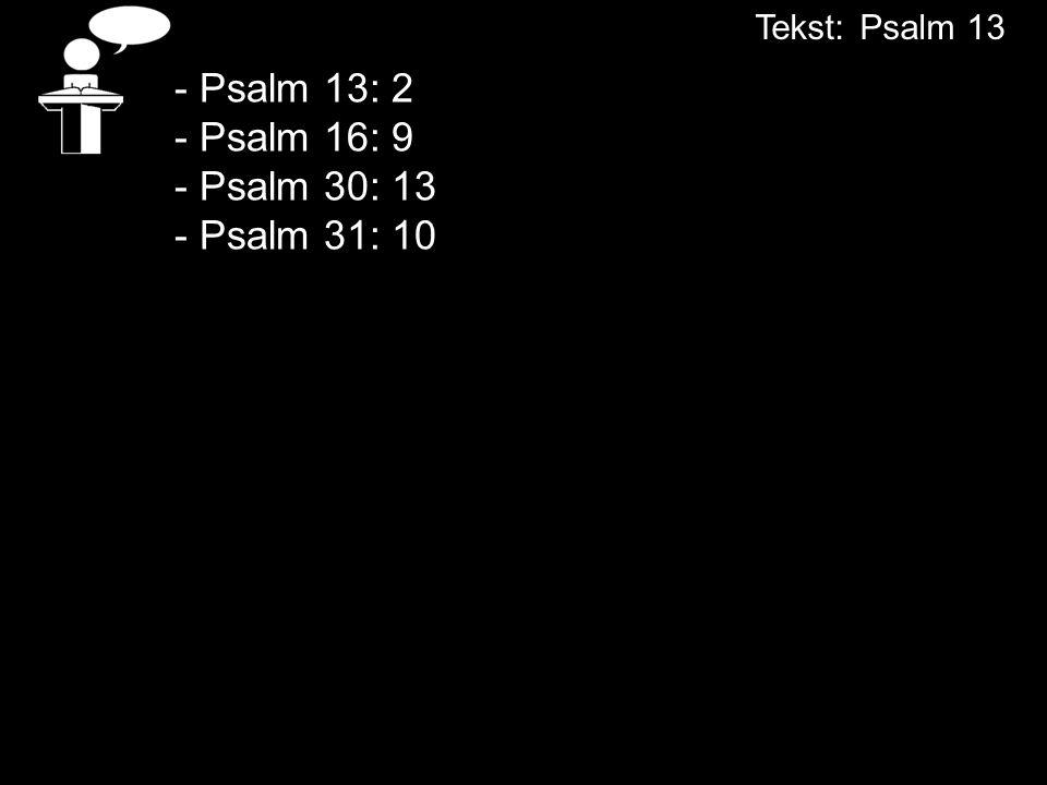 - Psalm 13: 2 - Psalm 16: 9 - Psalm 30: 13 - Psalm 31: 10 Tekst:Psalm 13