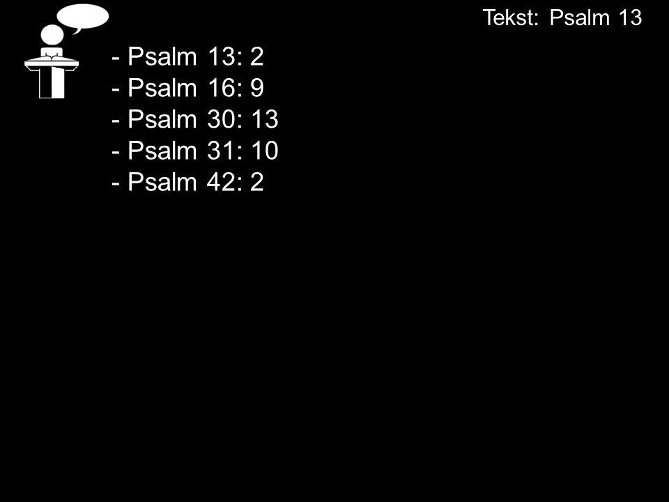 - Psalm 13: 2 - Psalm 16: 9 - Psalm 30: 13 - Psalm 31: 10 - Psalm 42: 2 Tekst:Psalm 13