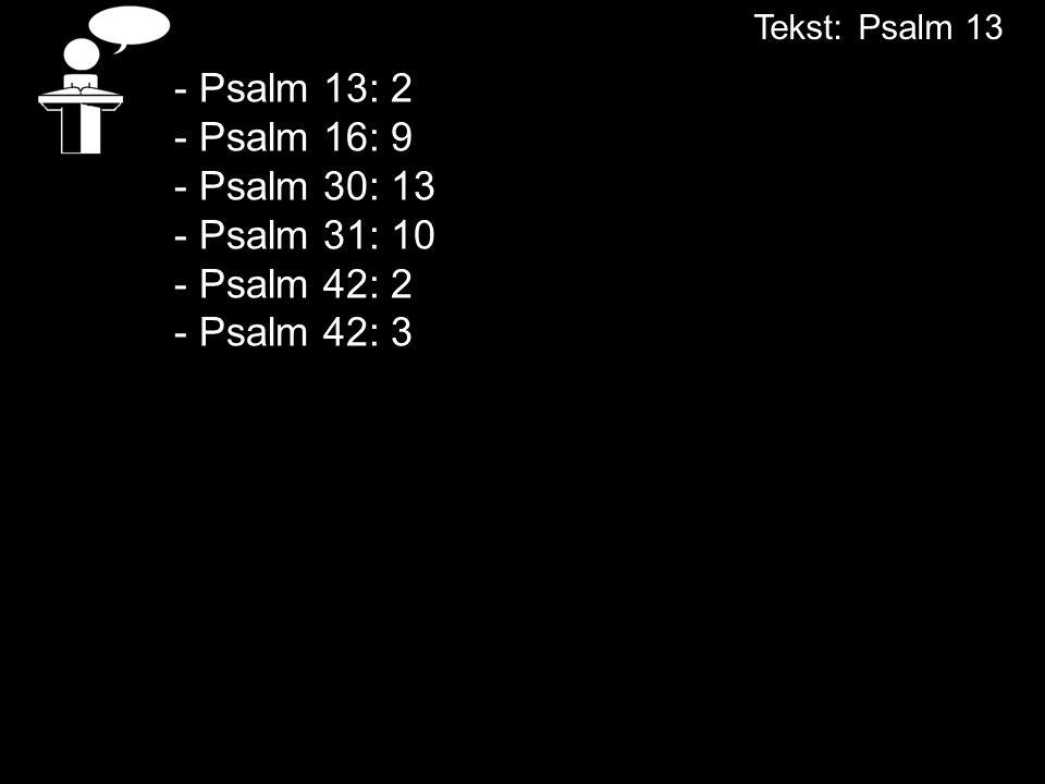 - Psalm 13: 2 - Psalm 16: 9 - Psalm 30: 13 - Psalm 31: 10 - Psalm 42: 2 - Psalm 42: 3 Tekst:Psalm 13