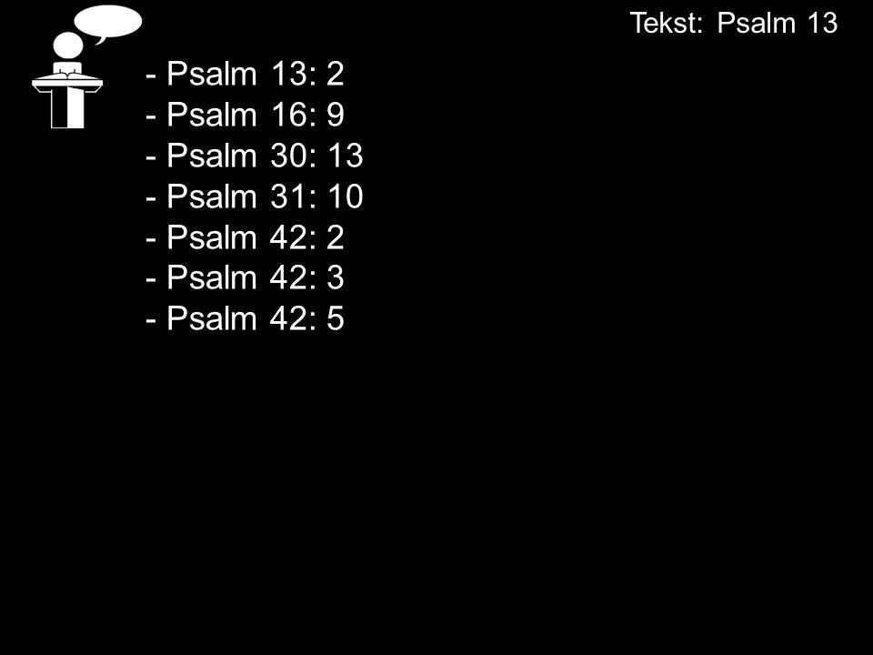 - Psalm 13: 2 - Psalm 16: 9 - Psalm 30: 13 - Psalm 31: 10 - Psalm 42: 2 - Psalm 42: 3 - Psalm 42: 5 Tekst:Psalm 13