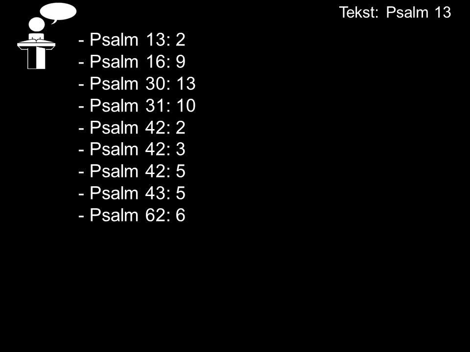 - Psalm 13: 2 - Psalm 16: 9 - Psalm 30: 13 - Psalm 31: 10 - Psalm 42: 2 - Psalm 42: 3 - Psalm 42: 5 - Psalm 43: 5 - Psalm 62: 6 Tekst:Psalm 13