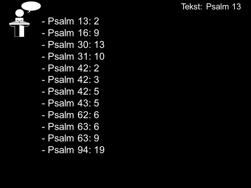 - Psalm 13: 2 - Psalm 16: 9 - Psalm 30: 13 - Psalm 31: 10 - Psalm 42: 2 - Psalm 42: 3 - Psalm 42: 5 - Psalm 43: 5 - Psalm 62: 6 - Psalm 63: 6 - Psalm