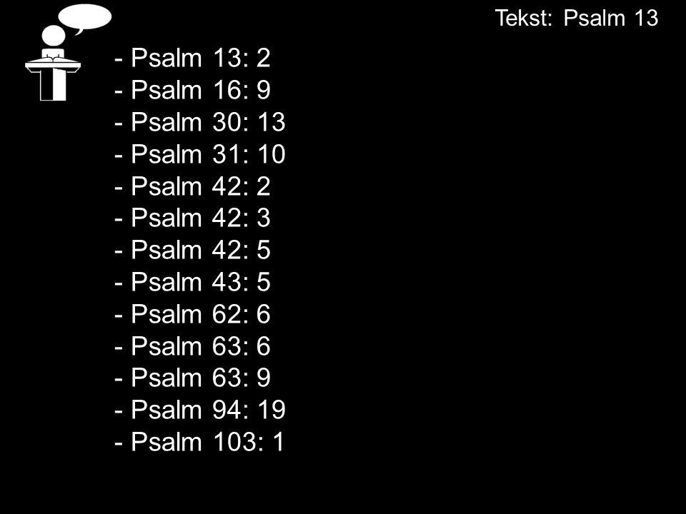 - Psalm 13: 2 - Psalm 16: 9 - Psalm 30: 13 - Psalm 31: 10 - Psalm 42: 2 - Psalm 42: 3 - Psalm 42: 5 - Psalm 43: 5 - Psalm 62: 6 - Psalm 63: 6 - Psalm 63: 9 - Psalm 94: 19 - Psalm 103: 1 Tekst:Psalm 13