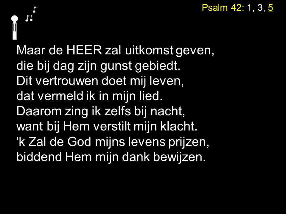 Psalm 42: 1, 3, 5 Maar de HEER zal uitkomst geven, die bij dag zijn gunst gebiedt. Dit vertrouwen doet mij leven, dat vermeld ik in mijn lied. Daarom