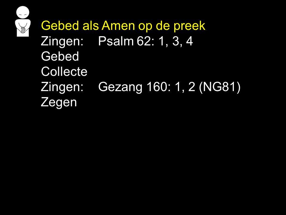 Gebed als Amen op de preek Zingen: Psalm 62: 1, 3, 4 Gebed Collecte Zingen: Gezang 160: 1, 2 (NG81) Zegen