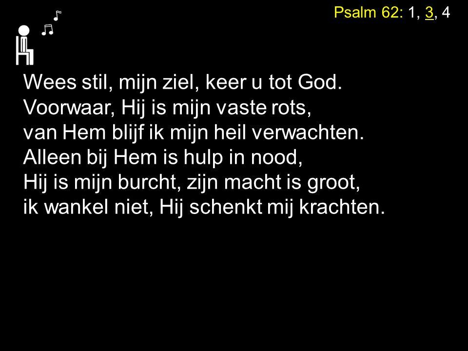 Psalm 62: 1, 3, 4 Wees stil, mijn ziel, keer u tot God. Voorwaar, Hij is mijn vaste rots, van Hem blijf ik mijn heil verwachten. Alleen bij Hem is hul
