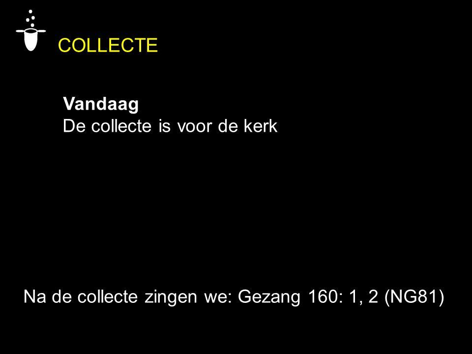 COLLECTE Vandaag De collecte is voor de kerk Na de collecte zingen we: Gezang 160: 1, 2 (NG81)