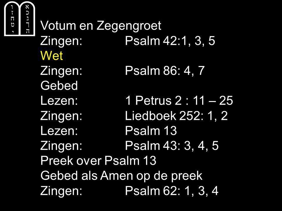 Votum en Zegengroet Zingen: Psalm 42:1, 3, 5 Wet Zingen: Psalm 86: 4, 7 Gebed Lezen: 1 Petrus 2 : 11 – 25 Zingen: Liedboek 252: 1, 2 Lezen: Psalm 13 Z