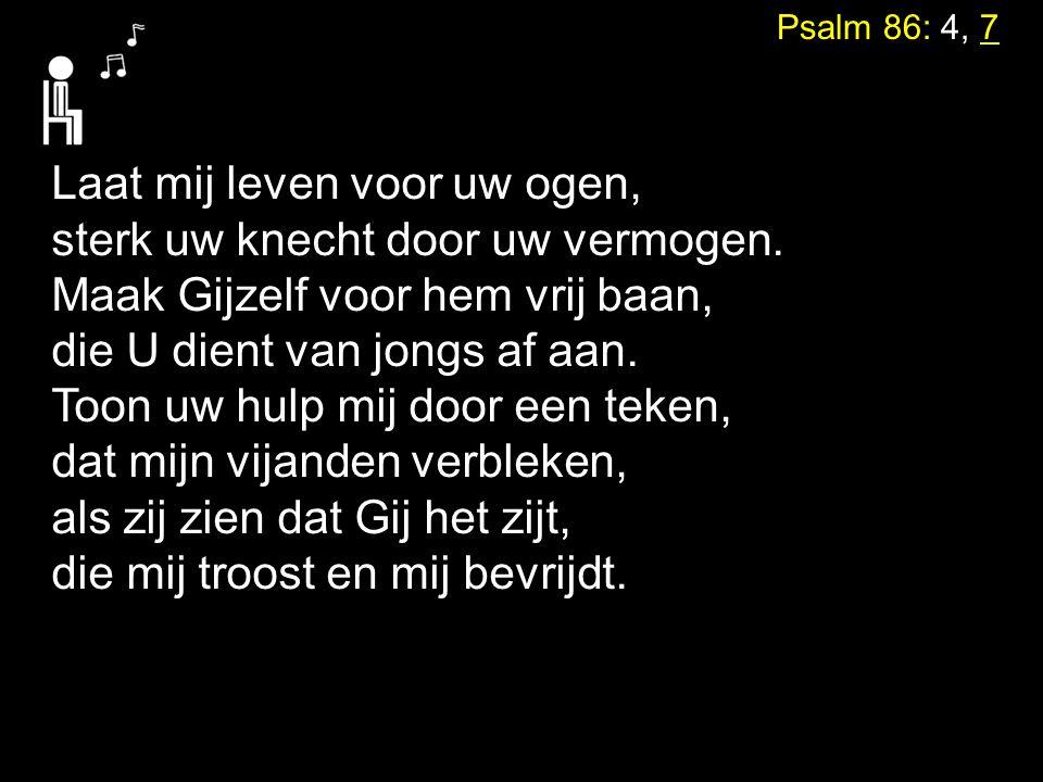 Psalm 86: 4, 7 Laat mij leven voor uw ogen, sterk uw knecht door uw vermogen.
