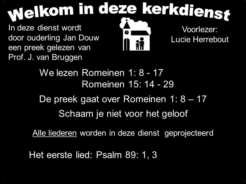 We lezen Romeinen 1: 8 - 17 Romeinen 15: 14 - 29 De preek gaat over Romeinen 1: 8 – 17 Schaam je niet voor het geloof.... Alle liederen worden in deze