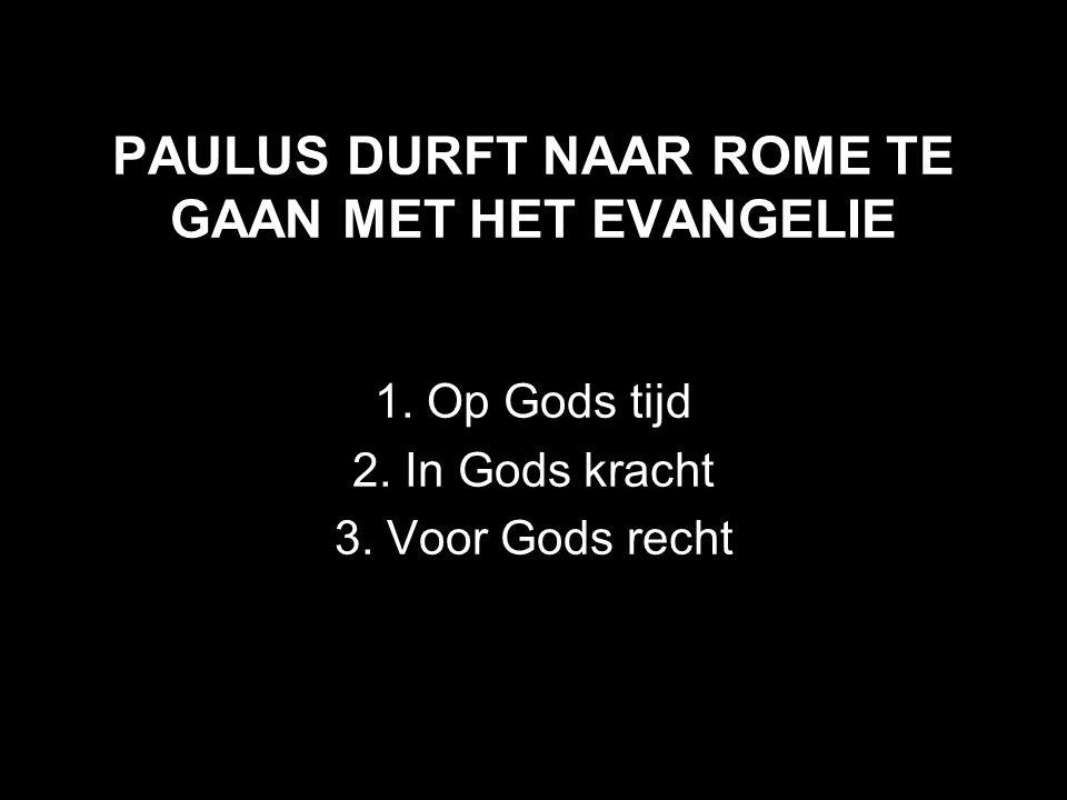PAULUS DURFT NAAR ROME TE GAAN MET HET EVANGELIE 1. Op Gods tijd 2. In Gods kracht 3. Voor Gods recht