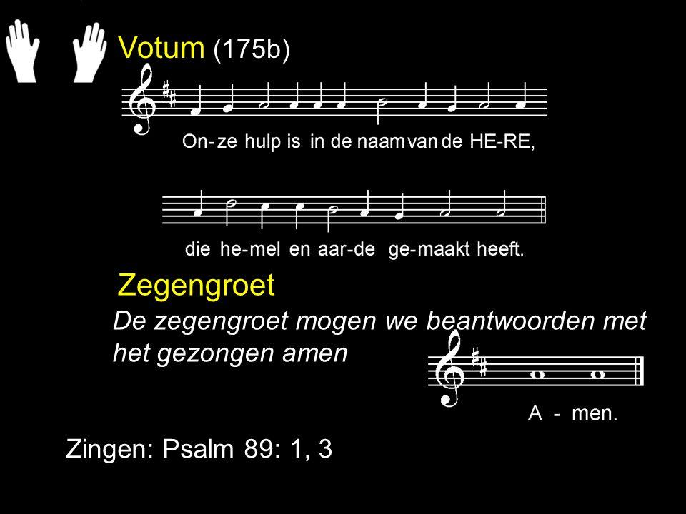 Votum (175b) Zegengroet Zingen: Psalm 89: 1, 3 De zegengroet mogen we beantwoorden met het gezongen amen