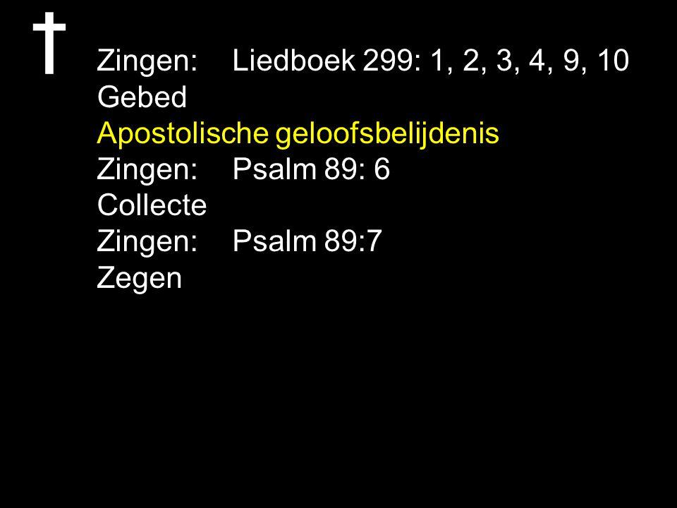 Zingen: Liedboek 299: 1, 2, 3, 4, 9, 10 Gebed Apostolische geloofsbelijdenis Zingen: Psalm 89: 6 Collecte Zingen: Psalm 89:7 Zegen