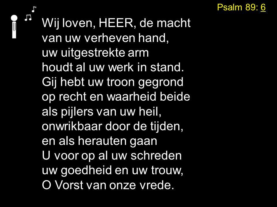 Psalm 89: 6 Wij loven, HEER, de macht van uw verheven hand, uw uitgestrekte arm houdt al uw werk in stand.