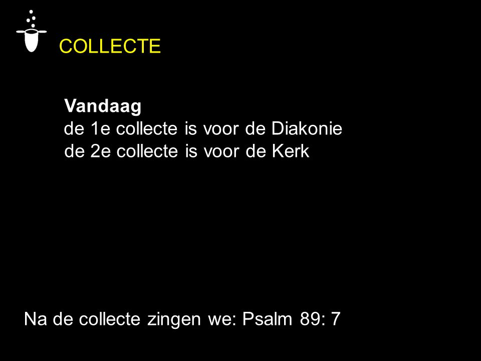 Na de collecte zingen we: Psalm 89: 7 COLLECTE Vandaag de 1e collecte is voor de Diakonie de 2e collecte is voor de Kerk
