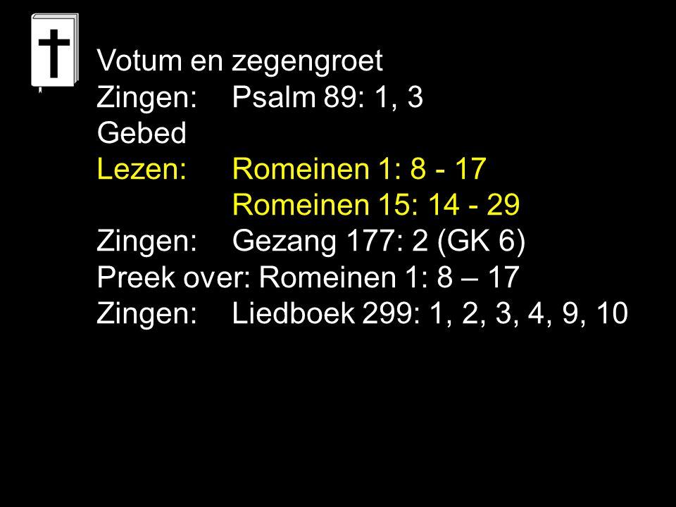 Votum en zegengroet Zingen: Psalm 89: 1, 3 Gebed Lezen: Romeinen 1: 8 - 17 Romeinen 15: 14 - 29 Zingen:Gezang 177: 2 (GK 6) Preek over: Romeinen 1: 8 – 17 Zingen: Liedboek 299: 1, 2, 3, 4, 9, 10
