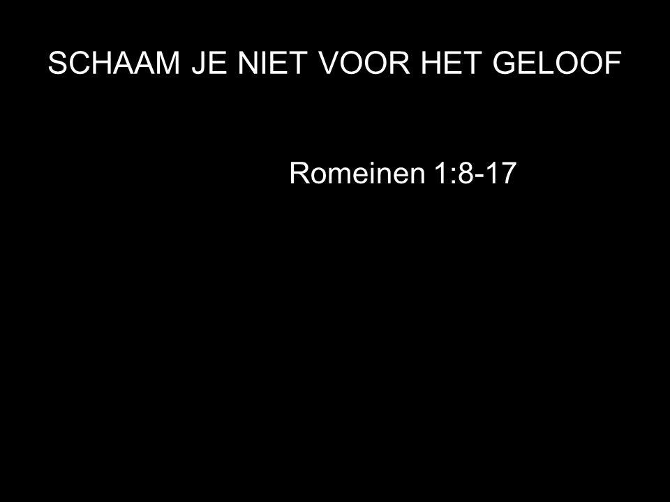 SCHAAM JE NIET VOOR HET GELOOF Romeinen 1:8-17