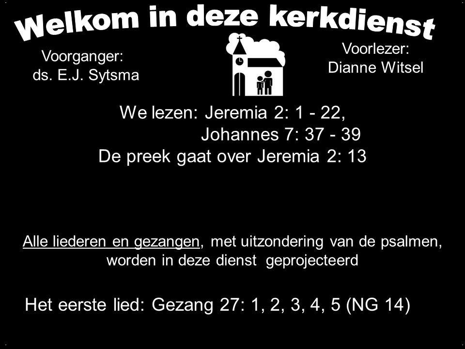 We lezen: Jeremia 2: 1 - 22, Johannes 7: 37 - 39 De preek gaat over Jeremia 2: 13.... Het eerste lied: Gezang 27: 1, 2, 3, 4, 5 (NG 14) Alle liederen
