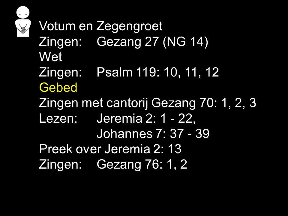 Votum en Zegengroet Zingen:Gezang 27 (NG 14) Wet Zingen:Psalm 119: 10, 11, 12 Gebed Zingen met cantorij Gezang 70: 1, 2, 3 Lezen: Jeremia 2: 1 - 22, J
