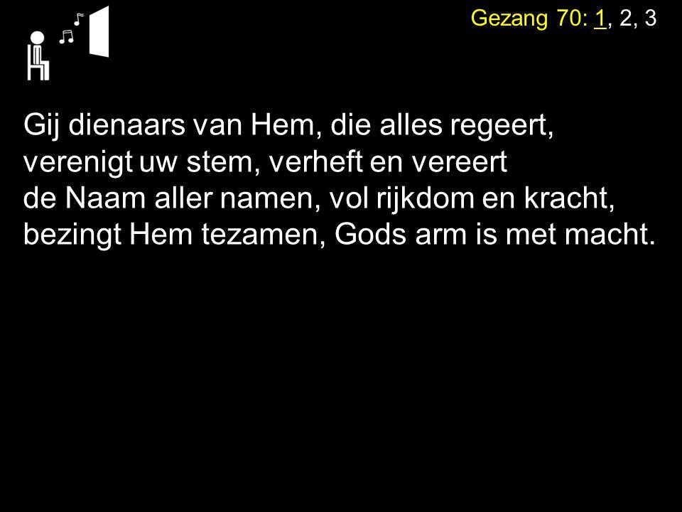 Gezang 70: 1, 2, 3 Gij dienaars van Hem, die alles regeert, verenigt uw stem, verheft en vereert de Naam aller namen, vol rijkdom en kracht, bezingt Hem tezamen, Gods arm is met macht.