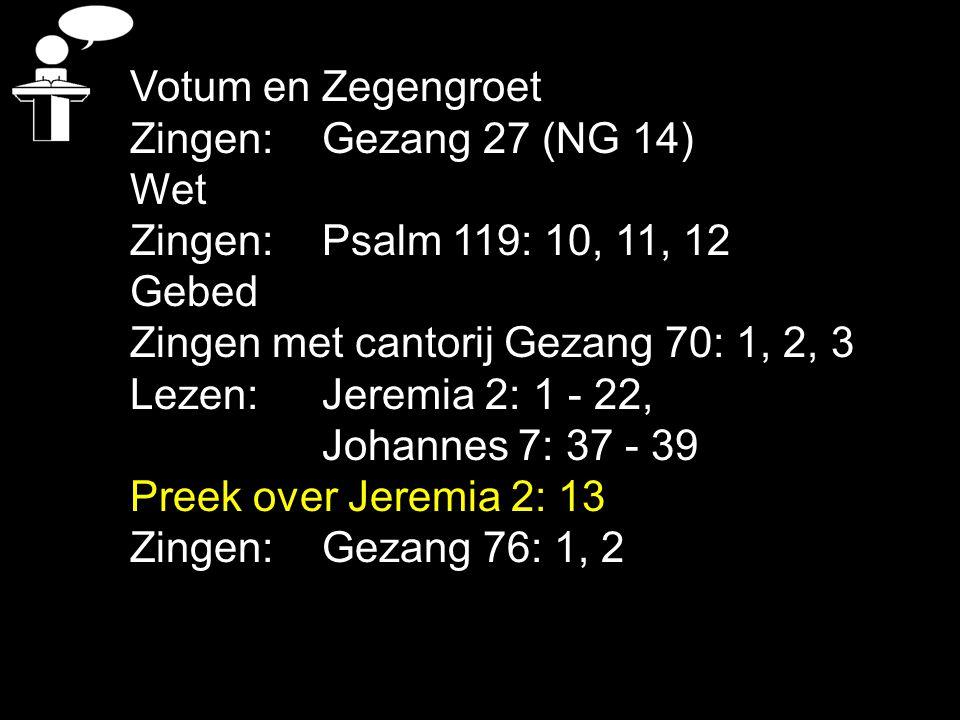 Votum en Zegengroet Zingen:Gezang 27 (NG 14) Wet Zingen:Psalm 119: 10, 11, 12 Gebed Zingen met cantorij Gezang 70: 1, 2, 3 Lezen: Jeremia 2: 1 - 22, Johannes 7: 37 - 39 Preek over Jeremia 2: 13 Zingen:Gezang 76: 1, 2