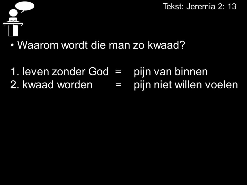 Tekst: Jeremia 2: 13 Waarom wordt die man zo kwaad? 1. leven zonder God = pijn van binnen 2. kwaad worden = pijn niet willen voelen