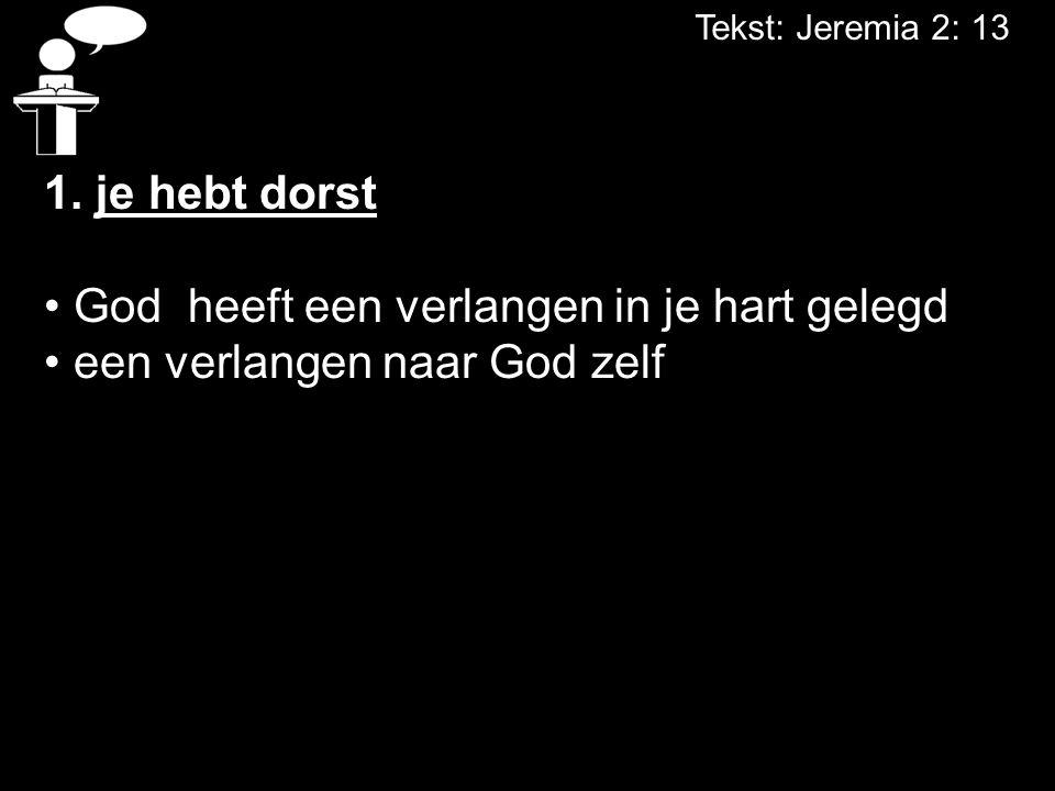 Tekst: Jeremia 2: 13 1. je hebt dorst God heeft een verlangen in je hart gelegd een verlangen naar God zelf
