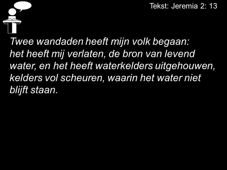Tekst: Jeremia 2: 13 Twee wandaden heeft mijn volk begaan: het heeft mij verlaten, de bron van levend water, en het heeft waterkelders uitgehouwen, ke