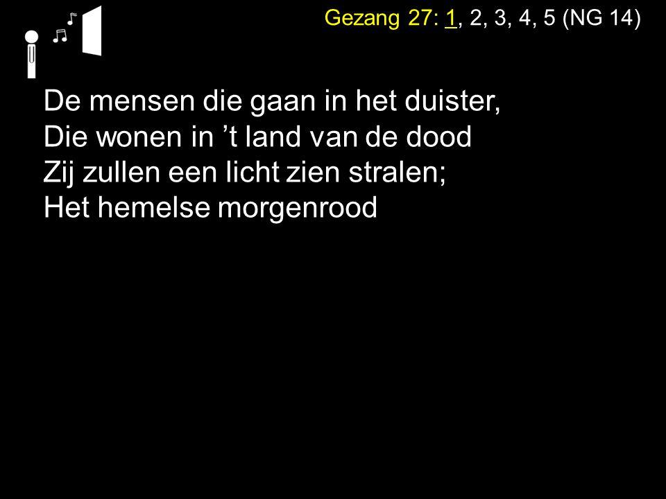 Gezang 27: 1, 2, 3, 4, 5 (NG 14) De mensen die gaan in het duister, Die wonen in 't land van de dood Zij zullen een licht zien stralen; Het hemelse mo