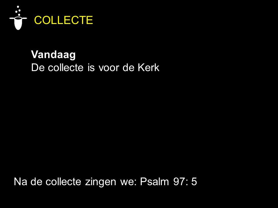 COLLECTE Vandaag De collecte is voor de Kerk Na de collecte zingen we: Psalm 97: 5