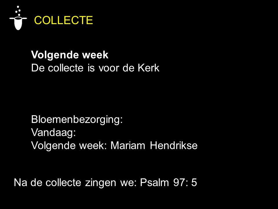 Bloemenbezorging: Vandaag: Volgende week: Mariam Hendrikse Na de collecte zingen we: Psalm 97: 5 COLLECTE Volgende week De collecte is voor de Kerk