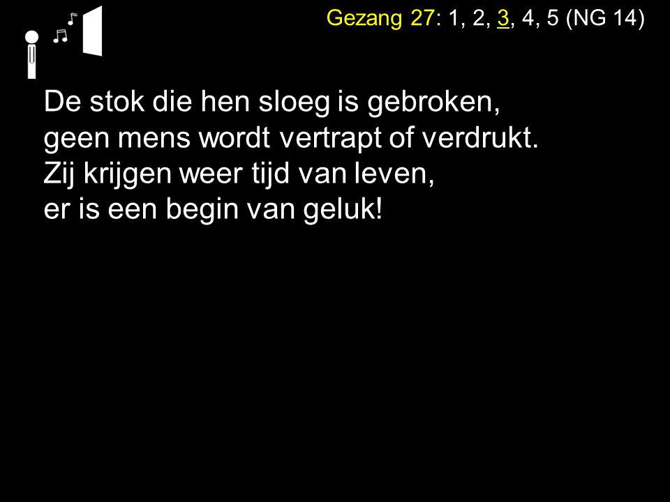 Gezang 27: 1, 2, 3, 4, 5 (NG 14) De stok die hen sloeg is gebroken, geen mens wordt vertrapt of verdrukt. Zij krijgen weer tijd van leven, er is een b