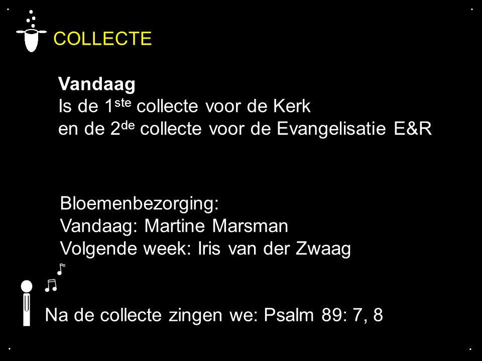 .... COLLECTE Vandaag Is de 1 ste collecte voor de Kerk en de 2 de collecte voor de Evangelisatie E&R Bloemenbezorging: Vandaag: Martine Marsman Volge