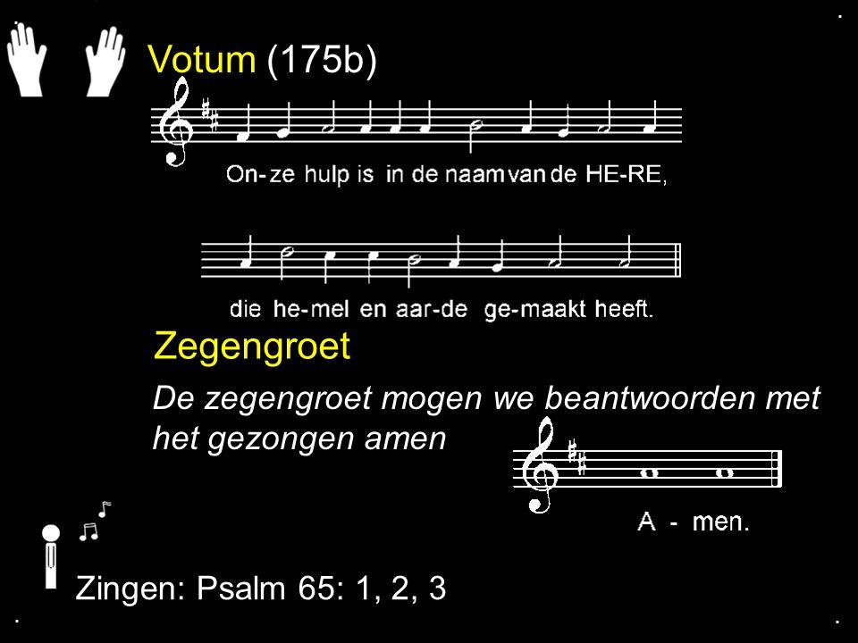Votum (175b) Zegengroet De zegengroet mogen we beantwoorden met het gezongen amen Zingen: Psalm 65: 1, 2, 3....