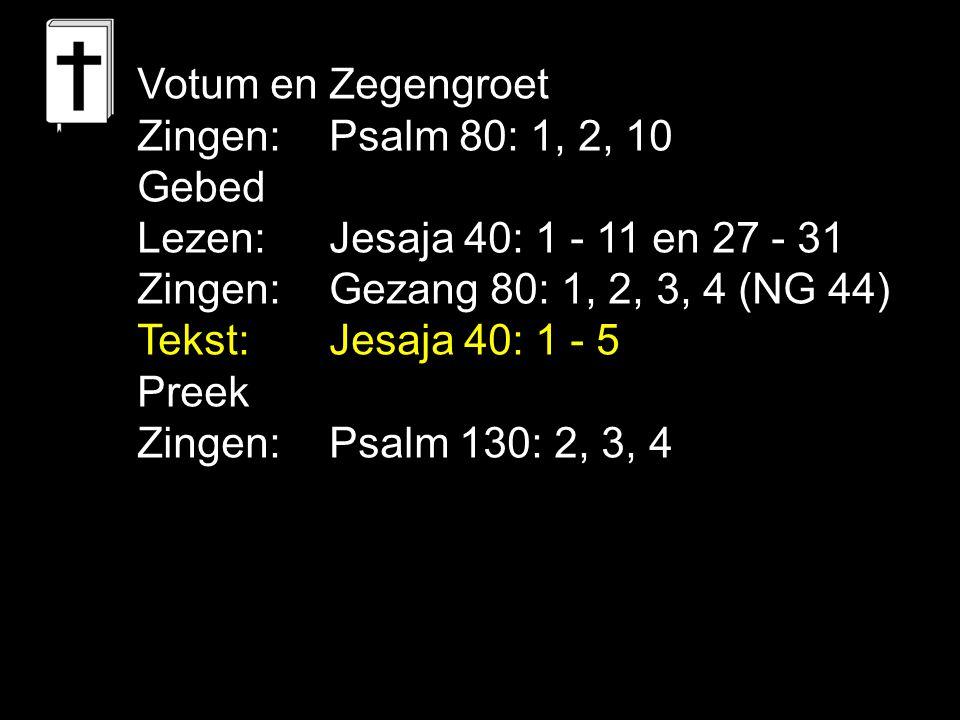 Votum en Zegengroet Zingen:Psalm 80: 1, 2, 10 Gebed Lezen: Jesaja 40: 1 - 11 en 27 - 31 Zingen:Gezang 80: 1, 2, 3, 4 (NG 44) Tekst: Jesaja 40: 1 - 5 P