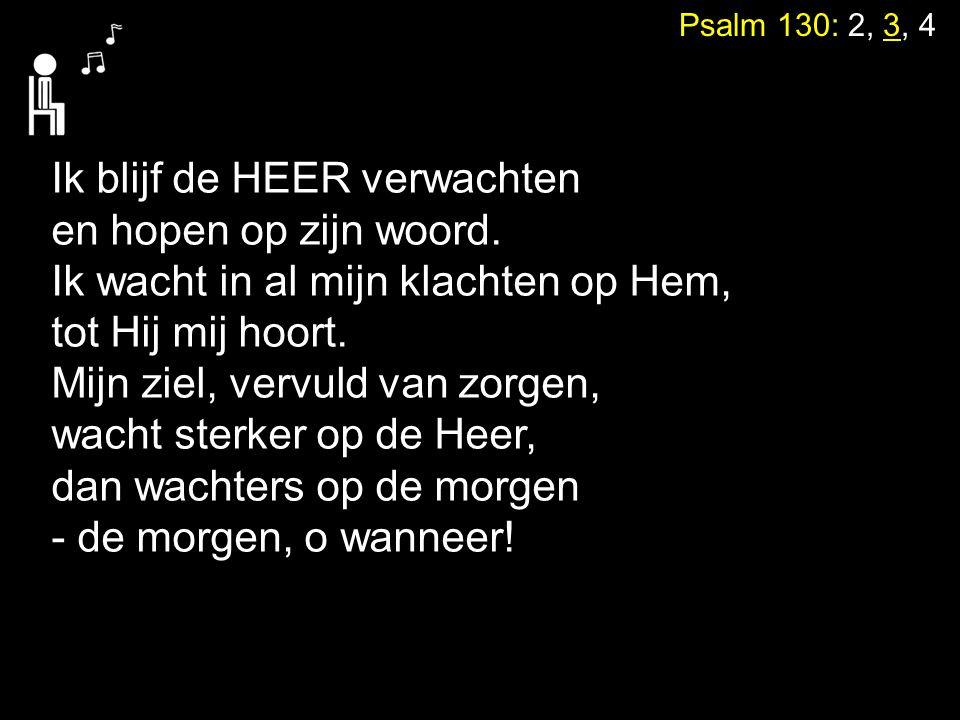 Psalm 130: 2, 3, 4 Ik blijf de HEER verwachten en hopen op zijn woord. Ik wacht in al mijn klachten op Hem, tot Hij mij hoort. Mijn ziel, vervuld van