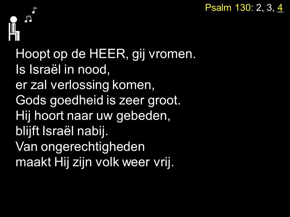 Psalm 130: 2, 3, 4 Hoopt op de HEER, gij vromen. Is Israël in nood, er zal verlossing komen, Gods goedheid is zeer groot. Hij hoort naar uw gebeden, b