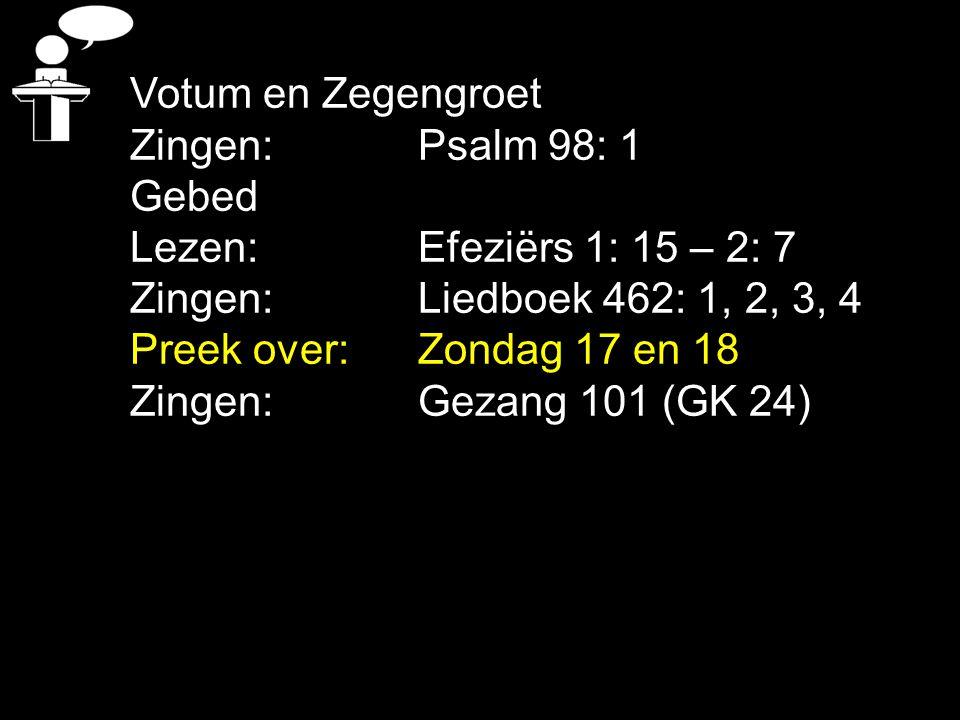 Votum en Zegengroet Zingen: Psalm 98: 1 Gebed Lezen: Efeziërs 1: 15 – 2: 7 Zingen:Liedboek 462: 1, 2, 3, 4 Preek over:Zondag 17 en 18 Zingen: Gezang 101 (GK 24)