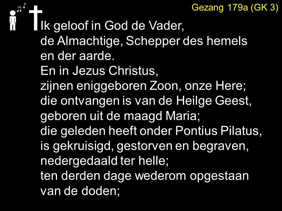 Gezang 179a (GK 3) Ik geloof in God de Vader, de Almachtige, Schepper des hemels en der aarde.