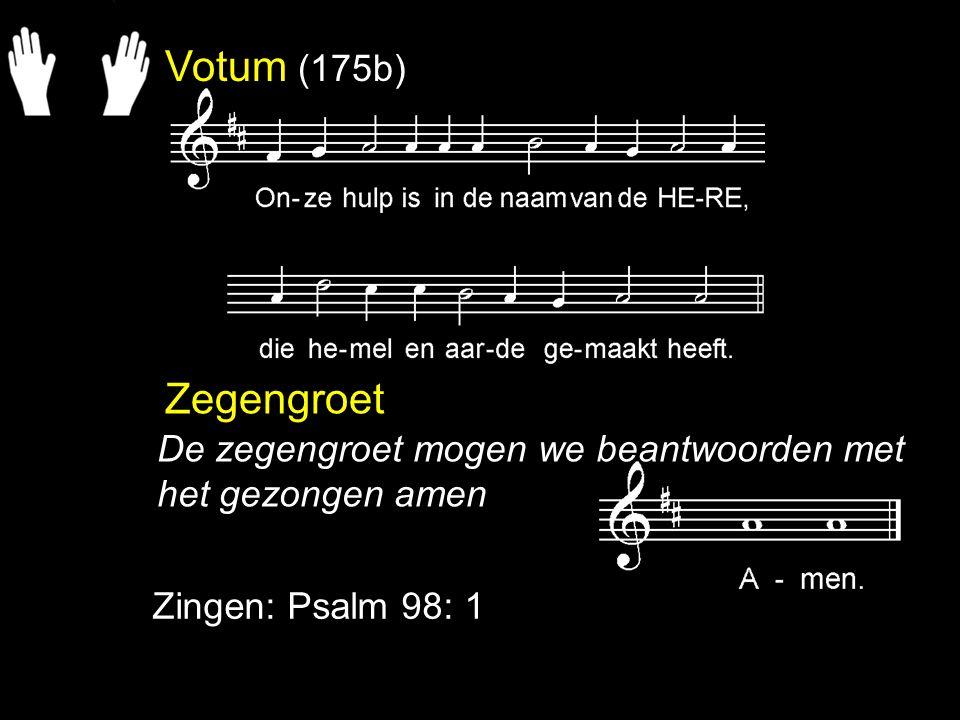 Votum (175b) Zegengroet Zingen: Psalm 98: 1 De zegengroet mogen we beantwoorden met het gezongen amen