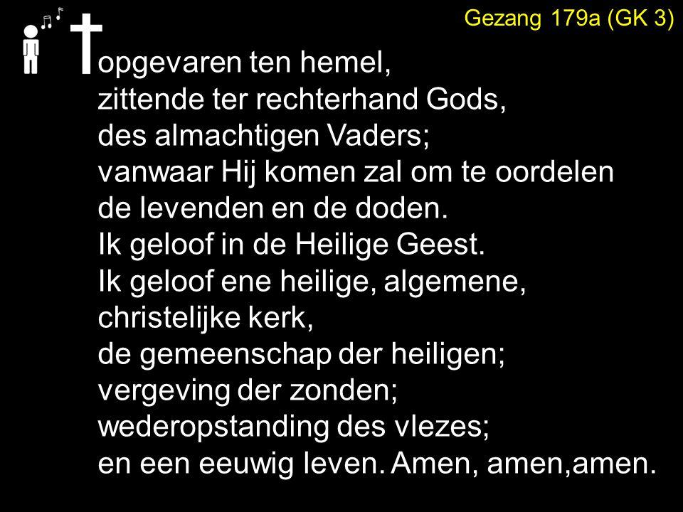 Gezang 179a (GK 3) opgevaren ten hemel, zittende ter rechterhand Gods, des almachtigen Vaders; vanwaar Hij komen zal om te oordelen de levenden en de doden.